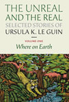 Cover of The Unreal and the Real: Selected Stories of Ursula K. Le Guin; volume one: Where on Earth